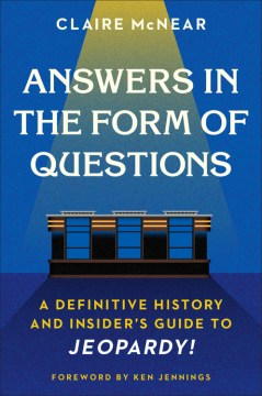 "Image for ""Answers in the Form of Questions: A Definitive History and Insider's Guide to Jeopardy!"""