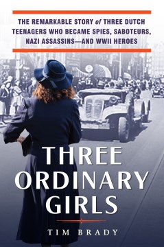 "Image for ""Three Ordinary Girls: The Remarkable Story of Three Dutch Teenagers Who Became Spies, Saboteurs, Nazi Assassins - and WWII Heroes"""