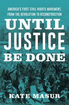 "Image for ""Until Justice Be Done: America's First Civil Rights Movement, from the Revolution to Reconstruction"""